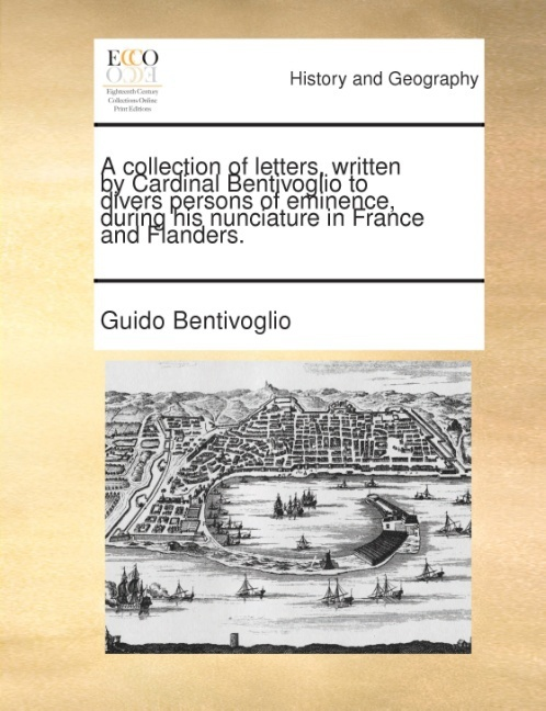 A collection of letters, written by Cardinal Bentivoglio to divers persons of eminence, during his nunciature in France and Flanders. als Taschenb... - Gale ECCO, Print Editions