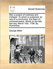 War a system of madness and irreligion. To which is subjoined, by way of a conclusion, the dawn of universal peace. Wrote on the late fast day, March 10th, 1796. By Humanitas. - George Miller