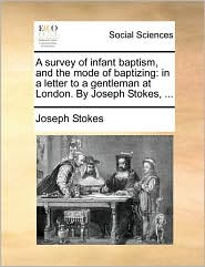A survey of infant baptism, and the mode of baptizing: in a letter to a gentleman at London. By Joseph Stokes, ... - Joseph Stokes