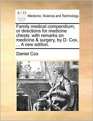 Family medical compendium; or directions for medicine chests: with remarks on medicine & surgery, by D. Cox, ... A new edition. - Daniel Cox