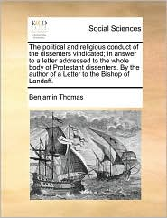The political and religious conduct of the dissenters vindicated; in answer to a letter addressed to the whole body of Protestant dissenters. By the author of a Letter to the Bishop of Landaff. - Benjamin Thomas