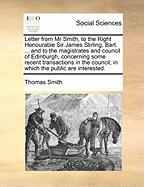 Letter from MR Smith, to the Right Honourable Sir James Stirling, Bart. ... and to the Magistrates and Council of Edinburgh, Concerning Some Recent Tr