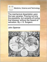 The mechanical dissertation upon the lues venerea. Proving not only the possibility, but certainty of curing that disease, without the hazard of salivation. By J.S. Surgeon. - John Sparrow