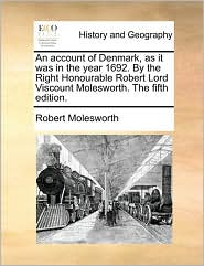 An Account of Denmark, as It Was in the Year 1692. by the Right Honourable Robert Lord Viscount Molesworth. the Fifth Edition.