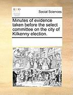 Minutes of Evidence Taken Before the Select Committee on the City of Kilkenny Election.