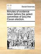 Minutes of Evidence Taken Before the Select Committee of [Sic] the Cavan Election.
