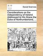 Considerations on the Independency of Ireland. Addressed to His Grace the Duke of Northumberland, ...