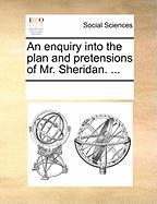 An Enquiry Into the Plan and Pretensions of Mr. Sheridan. ...