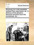 Strictures on a Late Pamphlet, Entitled Plain Arguments, &C. in Defence of the People's Absolute Dominion Over the Constitution, &C. ...