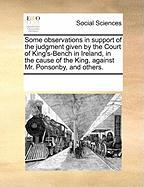 Some Observations in Support of the Judgment Given by the Court of King's-Bench in Ireland, in the Cause of the King, Against Mr. Ponsonby, and Others