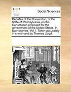 Debates of the Convention, of the State of Pennsylvania, on the Constitution Proposed for the Government of the United States. in Two Volumes. Vol. I.