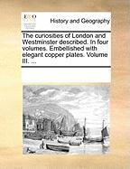 The Curiosities of London and Westminster Described. in Four Volumes. Embellished with Elegant Copper Plates. Volume III. ...
