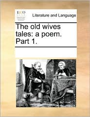 The old wives tales: a poem. Part 1. - See Notes Multiple Contributors