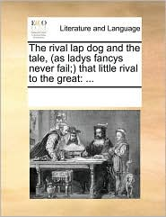 The rival lap dog and the tale, (as ladys fancys never fail;) that little rival to the great: ... - See Notes Multiple Contributors