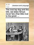 The Rival Lap Dog and the Tale, (as Ladys Fancys Never Fail; That Little Rival to the Great
