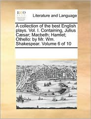 A collection of the best English plays. Vol. I. Containing, Julius C sar; Macbeth; Hamlet; Othello: by Mr. Wm. Shakespear. Volume 6 of 10 - See Notes Multiple Contributors