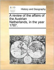A review of the affairs of the Austrian Netherlands, in the year 1787. - See Notes Multiple Contributors