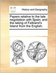 Papers relative to the late negotiation with Spain; and the taking of Falkland's Island from the English. - See Notes Multiple Contributors