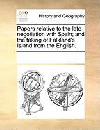 Papers Relative to the Late Negotiation with Spain; And the Taking of Falkland's Island from the English.