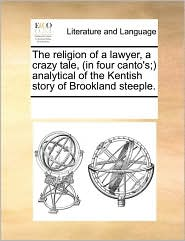 The religion of a lawyer, a crazy tale, (in four canto's;) analytical of the Kentish story of Brookland steeple. - See Notes Multiple Contributors