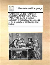 Tunbrigalia. Or, the Tunbridge Miscellany, for the Years, 1737, 1738, 1739. Being a Curious Collection of Miscellany Poems, &C. .. - Multiple Contributors, See Notes