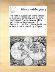 The right of succession to the Empire of Germany, hereditary and elective. Containing I. A short account of the succession of the emperors of Germany. ... VI. The rights of the House of Austria to the monarchy of Spain. - See Notes Multiple Contributors