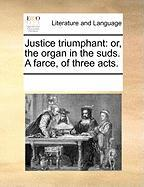 Justice Triumphant: Or, the Organ in the Suds. a Farce, of Three Acts.