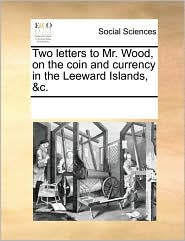 Two letters to Mr. Wood, on the coin and currency in the Leeward Islands, &c. - See Notes Multiple Contributors
