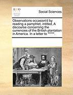 Observations Occasion'd by Reading a Pamphlet, Intitled, a Discourse Concerning the Currencies of the British Plantation in America. in a Letter to **