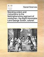 Standing Orders and Instructions to the Nottinghamshire Regiment of Marksmen, the Right Honorable Lord George Sutton, Colonel.