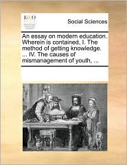An essay on modern education. Wherein is contained, I. The method of getting knowledge. ... IV. The causes of mismanagement of youth, ... - See Notes Multiple Contributors