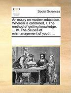 An Essay on Modern Education. Wherein Is Contained, I. the Method of Getting Knowledge. ... IV. the Causes of Mismanagement of Youth, ...