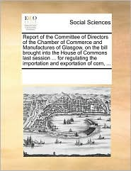 Report of the Committee of Directors of the Chamber of Commerce and Manufactures of Glasgow, on the bill brought into the House of Commons last session ... for regulating the importation and exportation of corn, ... - See Notes Multiple Contributors