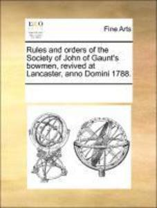 Rules and orders of the Society of John of Gaunt´s bowmen, revived at Lancaster, anno Domini 1788. als Buch von See Notes, See Notes Multiple Cont... - Gale ECCO, Print Editions
