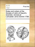 Rules and orders of the Society of John of Gaunt's bowmen, revived at Lancaster, anno Domini 1788.