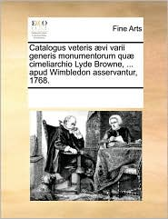 Catalogus veteris vi varii generis monumentorum qu cimeliarchio Lyde Browne, . apud Wimbledon asservantur, 1768.