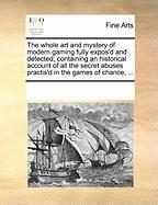 The Whole Art and Mystery of Modern Gaming Fully Expos'd and Detected; Containing an Historical Account of All the Secret Abuses Practis'd in the Game