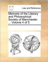 Memoirs of the Literary and Philosophical Society of Manchester. ... Volume 4 of 5 - See Notes Multiple Contributors