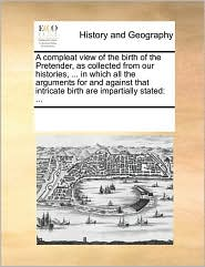 A compleat view of the birth of the Pretender, as collected from our histories, ... in which all the arguments for and against that intricate birth are impartially stated: ...