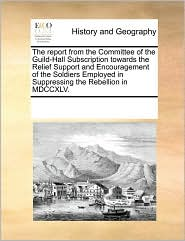 The report from the Committee of the Guild-Hall Subscription towards the Relief Support and Encouragement of the Soldiers Employed in Suppressing the Rebellion in MDCCXLV. - See Notes Multiple Contributors