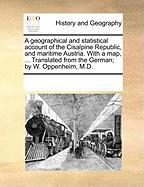 A  Geographical and Statistical Account of the Cisalpine Republic, and Maritime Austria. with a Map, ... Translated from the German; By W. Oppenheim,