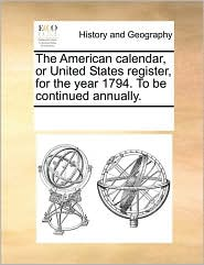 The American calendar, or United States register, for the year 1794. To be continued annually.