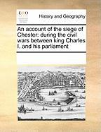 An Account of the Siege of Chester: During the Civil Wars Between King Charles I. and His Parliament