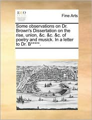 Some observations on Dr. Brown's Dissertation on the rise, union, & c. & c. & c. of poetry and musick. In a letter to Dr. B. - See Notes Multiple Contributors