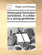 Antenuptial Fornication Considered. in a Letter to a Young Gentleman.