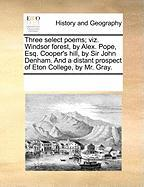 Three Select Poems; Viz. Windsor Forest, by Alex. Pope, Esq. Cooper's Hill, by Sir John Denham. and a Distant Prospect of Eton College, by Mr. Gray.