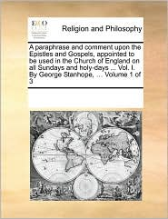 A paraphrase and comment upon the Epistles and Gospels, appointed to be used in the Church of England on all Sundays and holy-days ... Vol. I. By George Stanhope, ... Volume 1 of 3 - See Notes Multiple Contributors