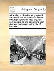 A translation of a charter, granted to the inhabitants of the city of Exeter, by King Charles the first: likewise some abstracts and quotations from charters and grants to the city of London, ... - See Notes Multiple Contributors