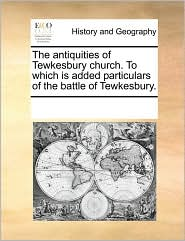 The antiquities of Tewkesbury church. To which is added particulars of the battle of Tewkesbury. - See Notes Multiple Contributors