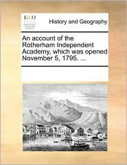 An account of the Rotherham Independent Academy, which was opened November 5, 1795. ... - See Notes Multiple Contributors